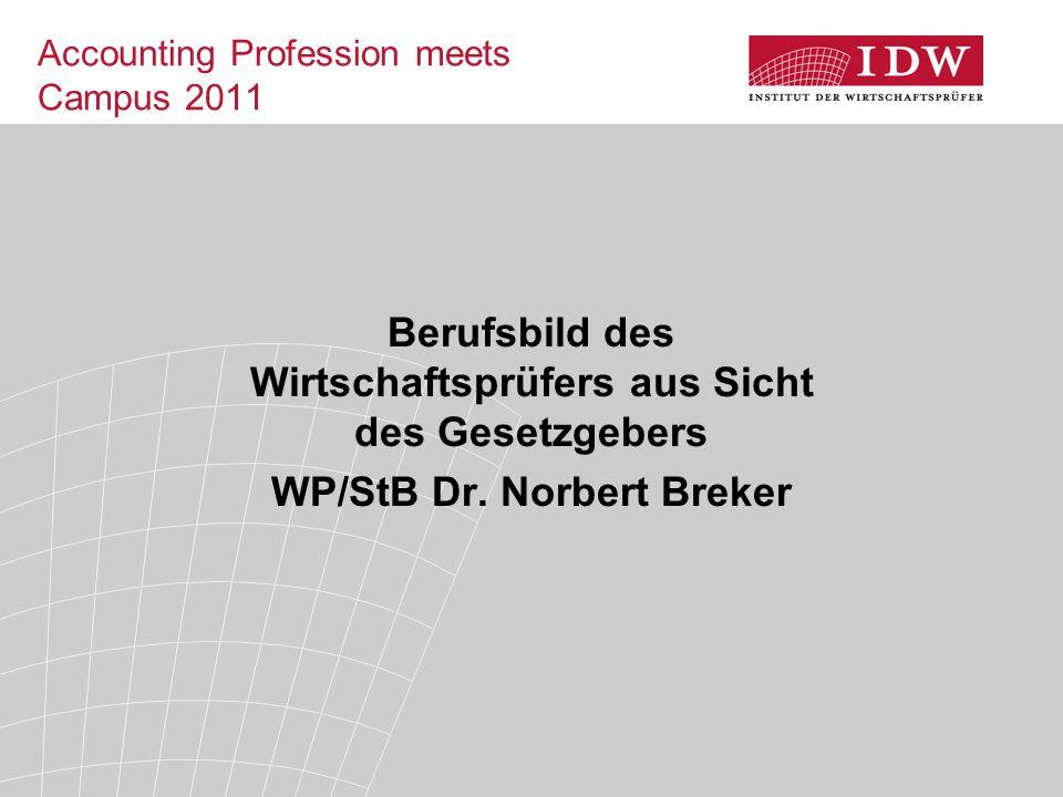 Accounting Profession meets Campus 2011 Berufsbild des Wirtschaftsprüfers aus Sicht des Gesetzgebers WP/StB Dr. Norbert Breker