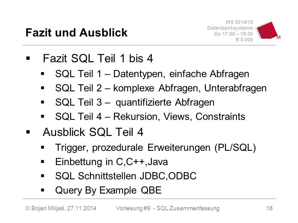 WS 2014/15 Datenbanksysteme Do 17:00 – 18:30 R 0.005 Fazit und Ausblick  Fazit SQL Teil 1 bis 4  SQL Teil 1 – Datentypen, einfache Abfragen  SQL Teil 2 – komplexe Abfragen, Unterabfragen  SQL Teil 3 – quantifizierte Abfragen  SQL Teil 4 – Rekursion, Views, Constraints  Ausblick SQL Teil 4  Trigger, prozedurale Erweiterungen (PL/SQL)  Einbettung in C,C++,Java  SQL Schnittstellen JDBC,ODBC  Query By Example QBE Vorlesung #9 - SQL Zusammenfassung© Bojan Milijaš, 27.11.201416