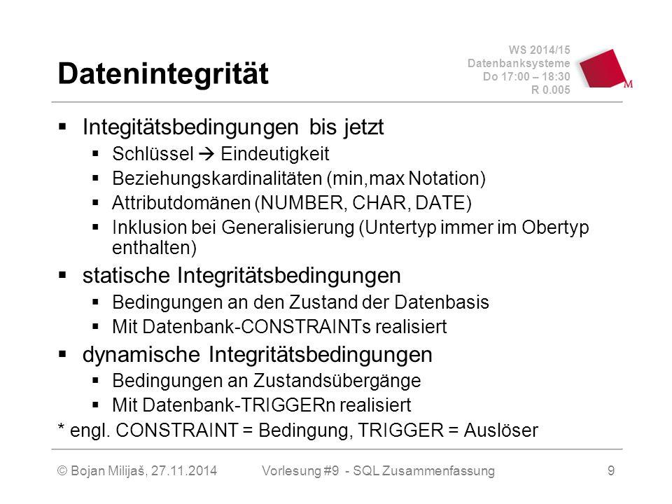 WS 2014/15 Datenbanksysteme Do 17:00 – 18:30 R 0.005 Datenintegrität  Integitätsbedingungen bis jetzt  Schlüssel  Eindeutigkeit  Beziehungskardinalitäten (min,max Notation)  Attributdomänen (NUMBER, CHAR, DATE)  Inklusion bei Generalisierung (Untertyp immer im Obertyp enthalten)  statische Integritätsbedingungen  Bedingungen an den Zustand der Datenbasis  Mit Datenbank-CONSTRAINTs realisiert  dynamische Integritätsbedingungen  Bedingungen an Zustandsübergänge  Mit Datenbank-TRIGGERn realisiert * engl.