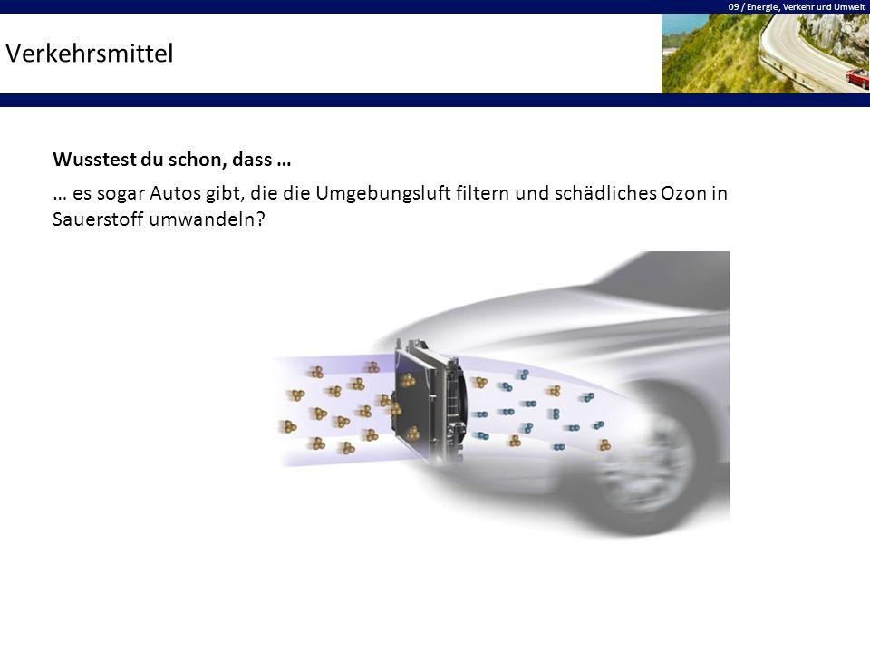 09 / Energie, Verkehr und Umwelt Verkehrsmittel Wusstest du schon, dass … … es sogar Autos gibt, die die Umgebungsluft filtern und schädliches Ozon in