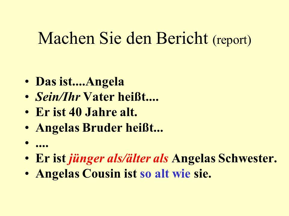 Machen Sie den Bericht (report) Das ist....Angela Sein/Ihr Vater heißt.... Er ist 40 Jahre alt. Angelas Bruder heißt....... Er ist jünger als/älter al