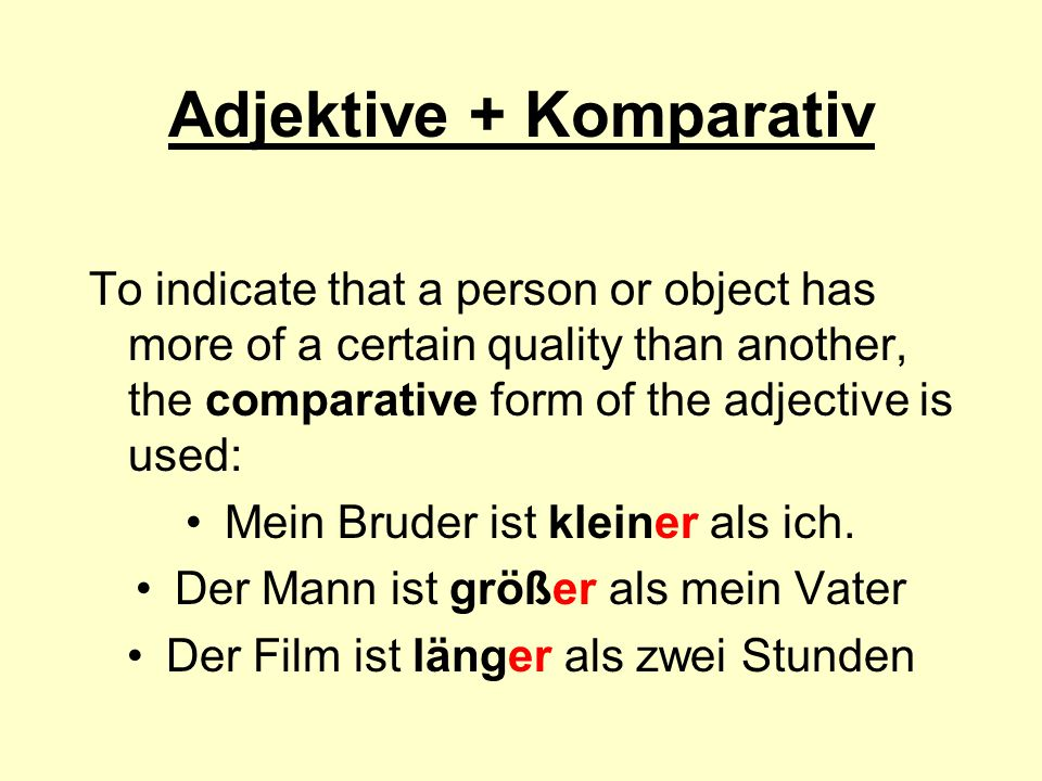 Adjektive + Komparativ To indicate that a person or object has more of a certain quality than another, the comparative form of the adjective is used: