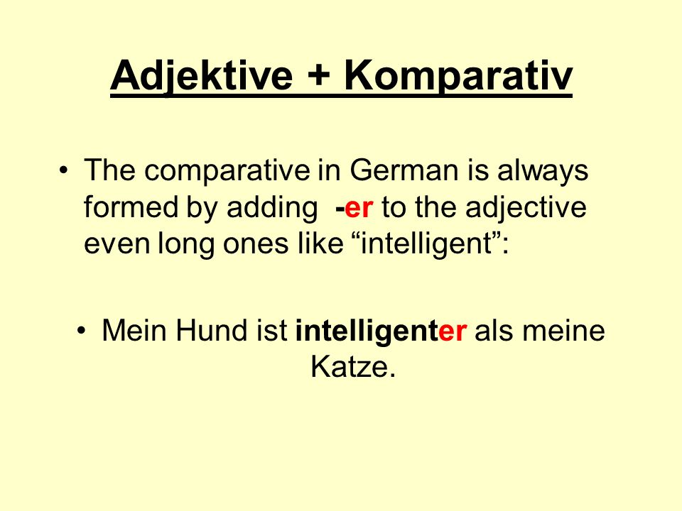 "Adjektive + Komparativ The comparative in German is always formed by adding -er to the adjective even long ones like ""intelligent"": Mein Hund ist inte"