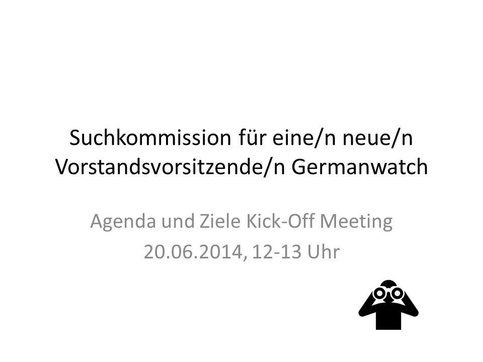 Suchkommission für eine/n neue/n Vorstandsvorsitzende/n Germanwatch Agenda und Ziele Kick-Off Meeting 20.06.2014, 12-13 Uhr