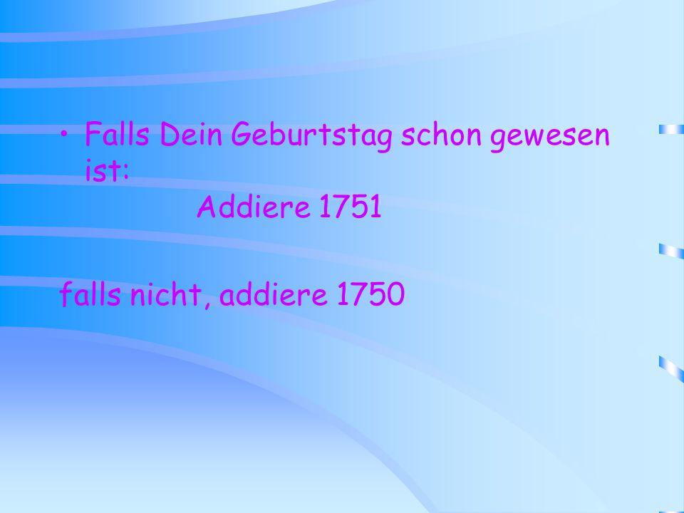 Falls Dein Geburtstag schon gewesen ist: Addiere 1751 falls nicht, addiere 1750