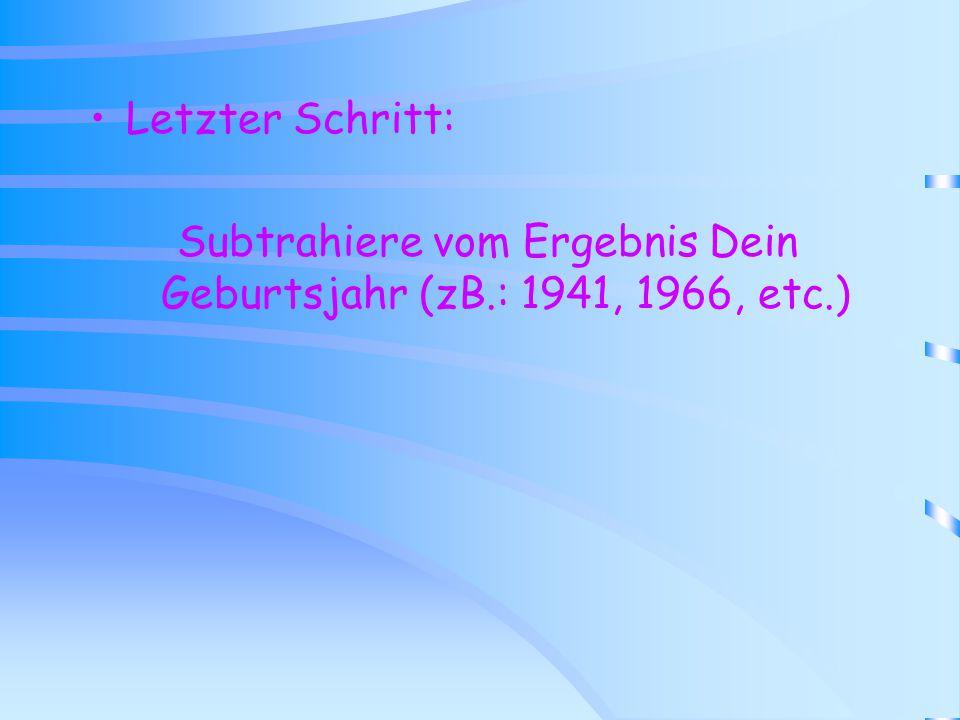 Letzter Schritt: Subtrahiere vom Ergebnis Dein Geburtsjahr (zB.: 1941, 1966, etc.)