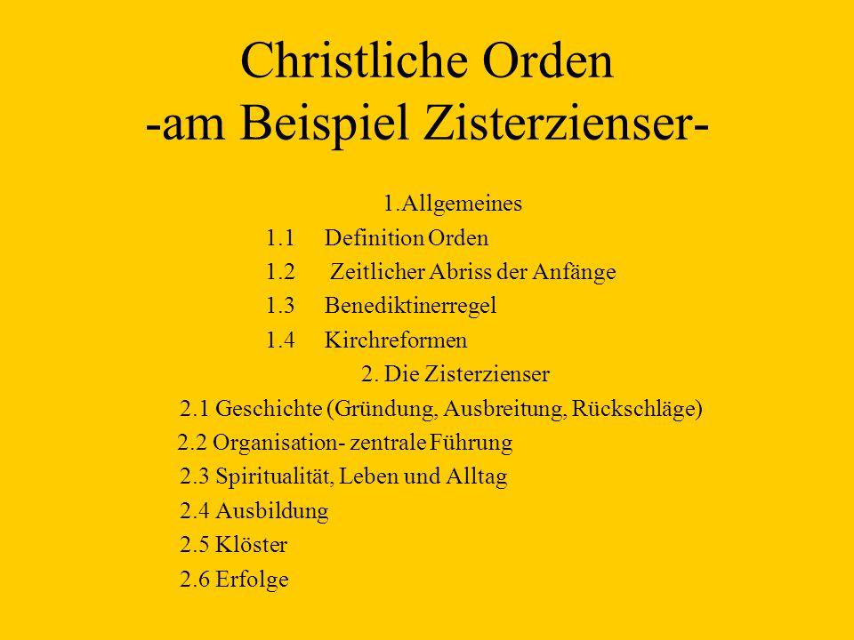 Christliche Orden -am Beispiel Zisterzienser- 1.Allgemeines 1.1 Definition Orden 1.2 Zeitlicher Abriss der Anfänge 1.3 Benediktinerregel 1.4 Kirchreformen 2.