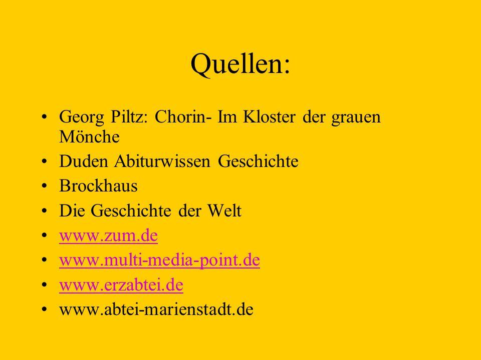 Quellen: Georg Piltz: Chorin- Im Kloster der grauen Mönche Duden Abiturwissen Geschichte Brockhaus Die Geschichte der Welt www.zum.de www.multi-media-point.de www.erzabtei.de www.abtei-marienstadt.de
