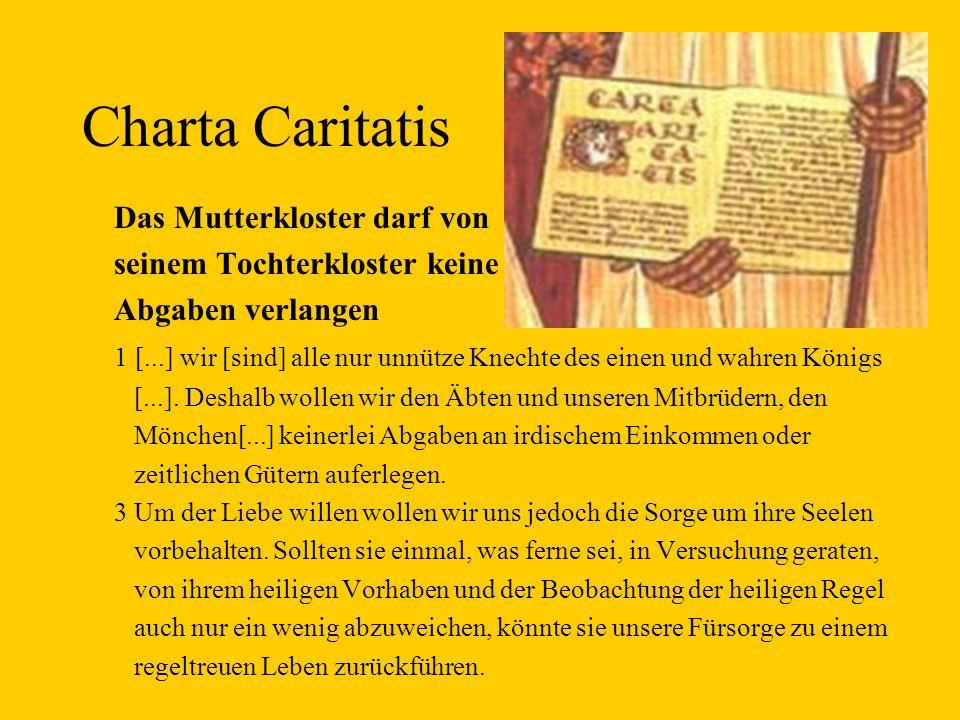 Charta Caritatis Das Mutterkloster darf von seinem Tochterkloster keine Abgaben verlangen 1 [...] wir [sind] alle nur unnütze Knechte des einen und wahren Königs [...].