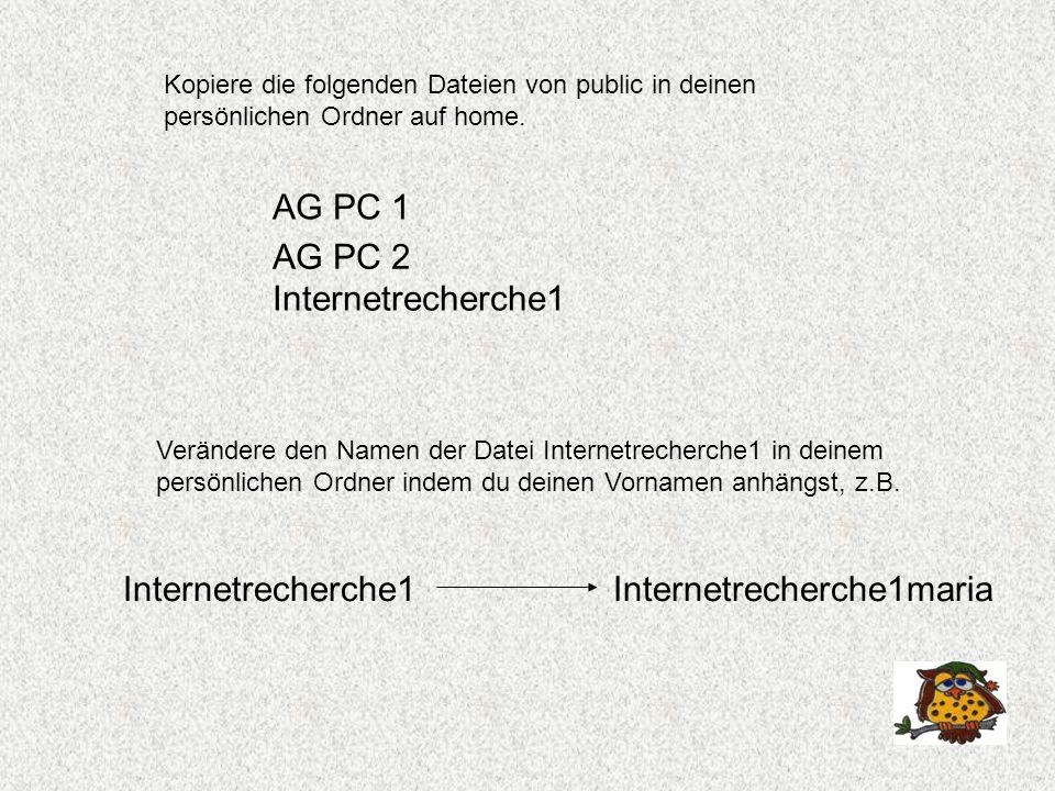 Kopiere die folgenden Dateien von public in deinen persönlichen Ordner auf home. AG PC 2 Internetrecherche1 AG PC 1 Verändere den Namen der Datei Inte