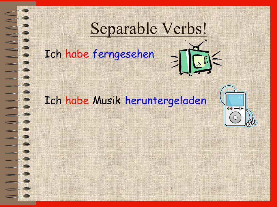 Separable Verbs! Ich habe ferngesehen Ich habe Musik heruntergeladen