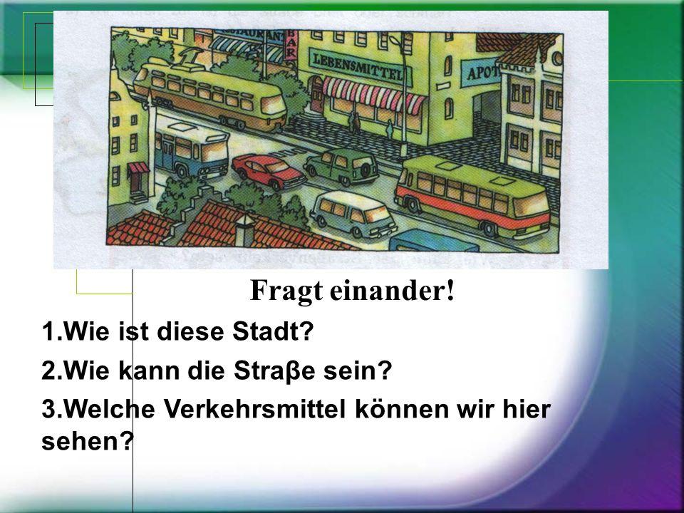 1.Wie ist diese Stadt? 2.Wie kann die Straβe sein? 3.Welсhe Verkehrsmittel können wir hier sehen? Fragt einander!