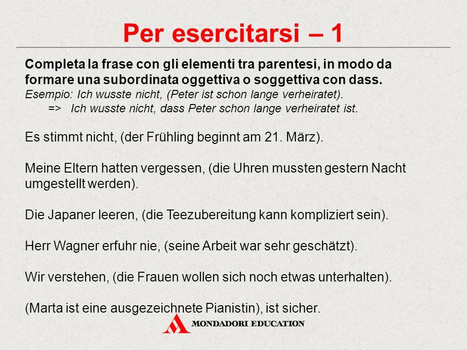 Per esercitarsi – 1 Completa la frase con gli elementi tra parentesi, in modo da formare una subordinata oggettiva o soggettiva con dass. Esempio: Ich