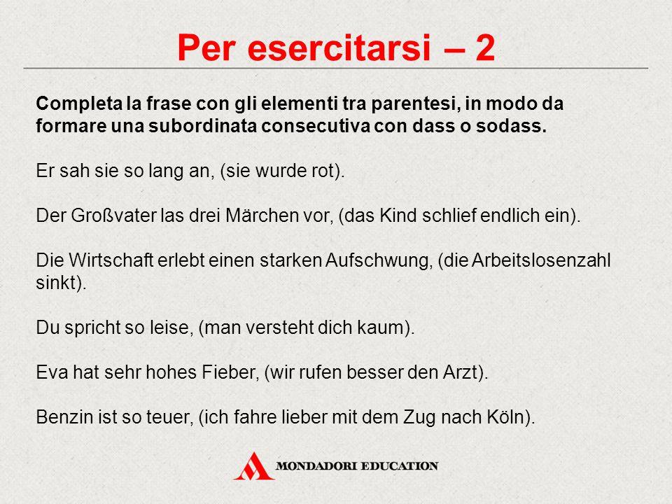 Per esercitarsi – 2 Completa la frase con gli elementi tra parentesi, in modo da formare una subordinata consecutiva con dass o sodass. Er sah sie so