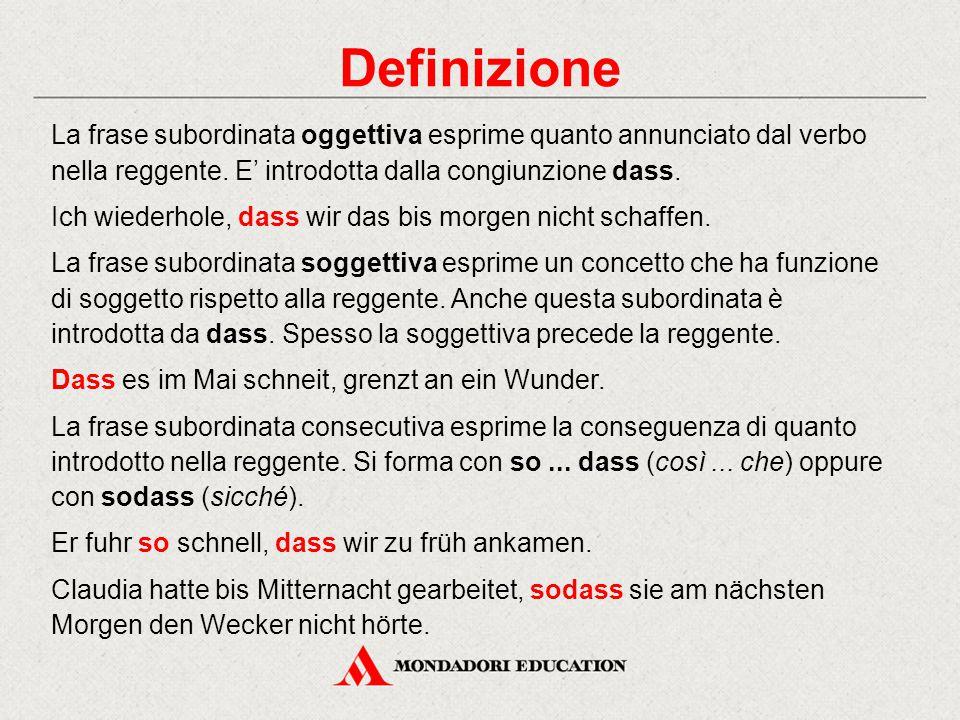 Definizione La frase subordinata oggettiva esprime quanto annunciato dal verbo nella reggente. E' introdotta dalla congiunzione dass. Ich wiederhole,