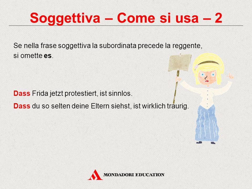 Soggettiva – Come si usa – 2 Se nella frase soggettiva la subordinata precede la reggente, si omette es. Dass Frida jetzt protestiert, ist sinnlos. Da