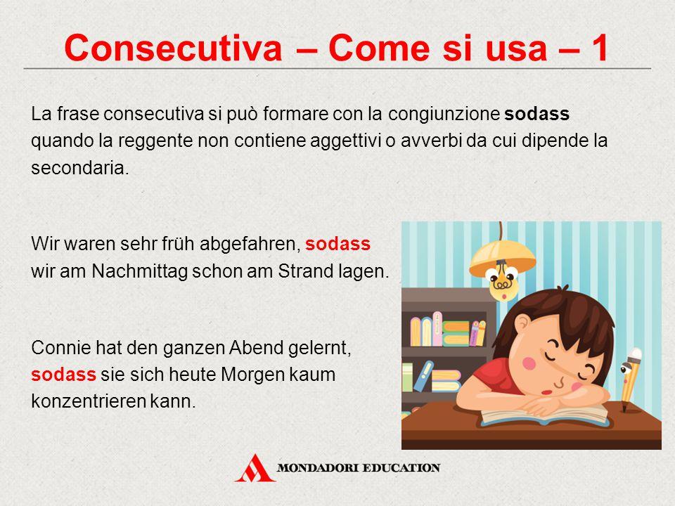Consecutiva – Come si usa – 1 La frase consecutiva si può formare con la congiunzione sodass quando la reggente non contiene aggettivi o avverbi da cu