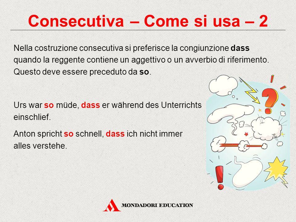 Consecutiva – Come si usa – 2 Nella costruzione consecutiva si preferisce la congiunzione dass quando la reggente contiene un aggettivo o un avverbio