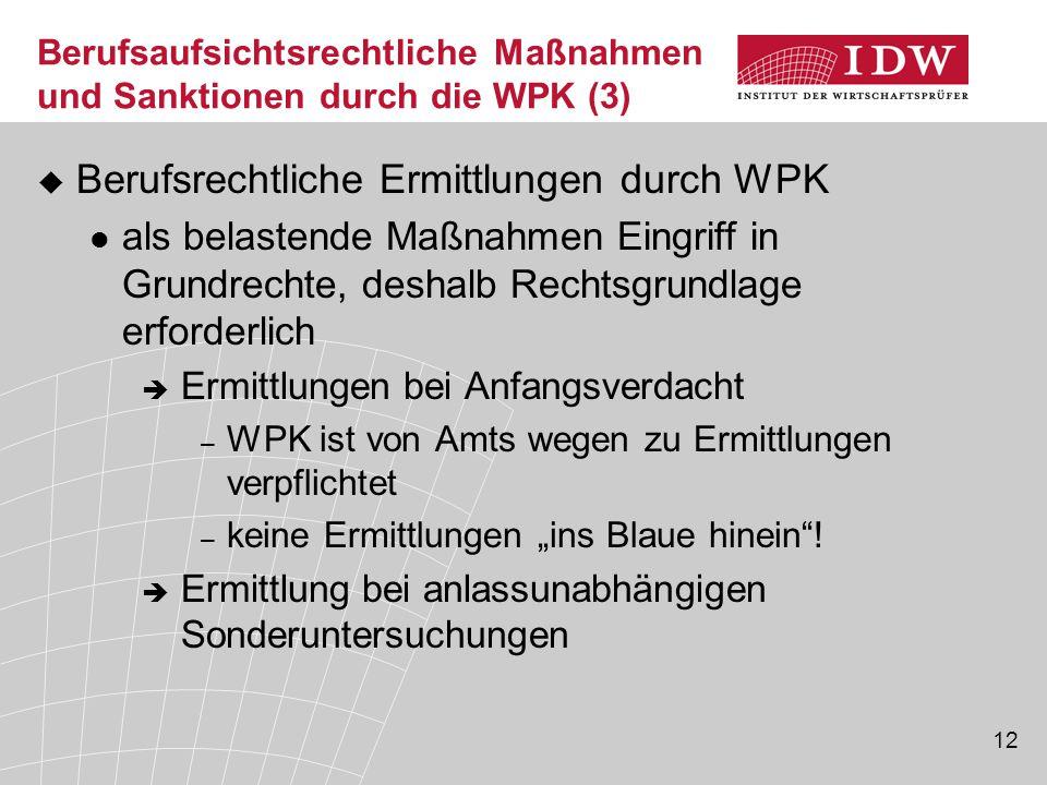 """12 Berufsaufsichtsrechtliche Maßnahmen und Sanktionen durch die WPK (3)  Berufsrechtliche Ermittlungen durch WPK als belastende Maßnahmen Eingriff in Grundrechte, deshalb Rechtsgrundlage erforderlich  Ermittlungen bei Anfangsverdacht – WPK ist von Amts wegen zu Ermittlungen verpflichtet – keine Ermittlungen """"ins Blaue hinein ."""