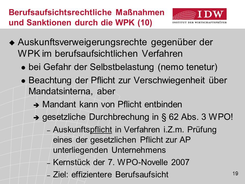 19 Berufsaufsichtsrechtliche Maßnahmen und Sanktionen durch die WPK (10)  Auskunftsverweigerungsrechte gegenüber der WPK im berufsaufsichtlichen Verfahren bei Gefahr der Selbstbelastung (nemo tenetur) Beachtung der Pflicht zur Verschwiegenheit über Mandatsinterna, aber  Mandant kann von Pflicht entbinden  gesetzliche Durchbrechung in § 62 Abs.