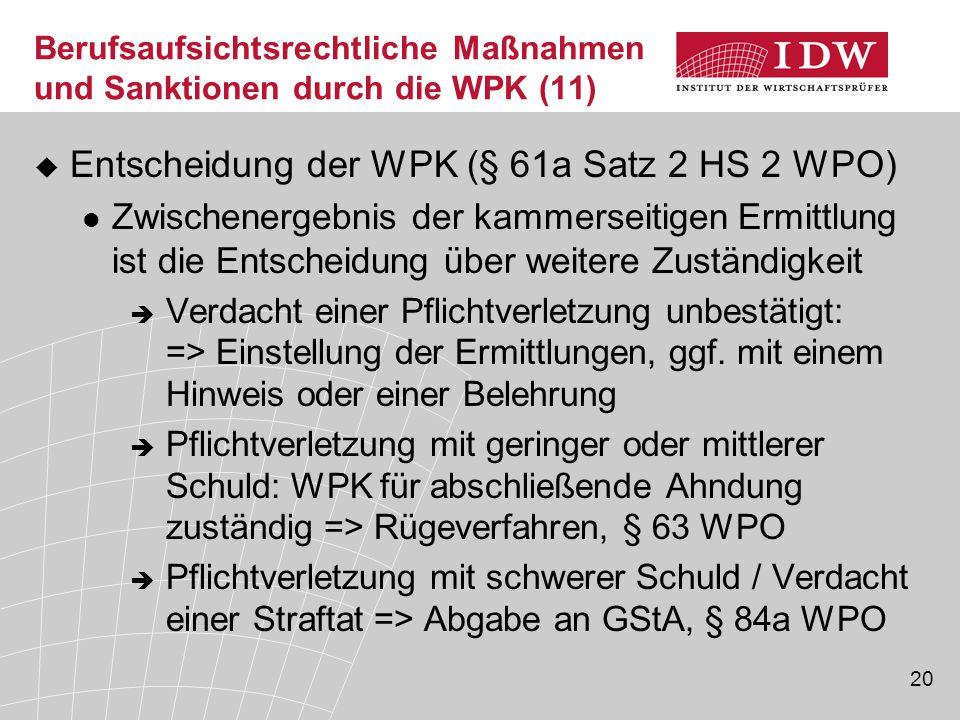 20 Berufsaufsichtsrechtliche Maßnahmen und Sanktionen durch die WPK (11)  Entscheidung der WPK (§ 61a Satz 2 HS 2 WPO) Zwischenergebnis der kammerseitigen Ermittlung ist die Entscheidung über weitere Zuständigkeit  Verdacht einer Pflichtverletzung unbestätigt: => Einstellung der Ermittlungen, ggf.