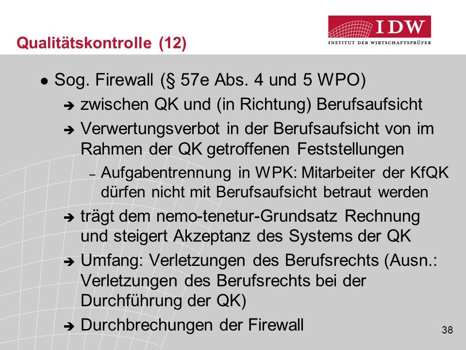 38 Qualitätskontrolle (12) Sog. Firewall (§ 57e Abs. 4 und 5 WPO)  zwischen QK und (in Richtung) Berufsaufsicht  Verwertungsverbot in der Berufsaufs