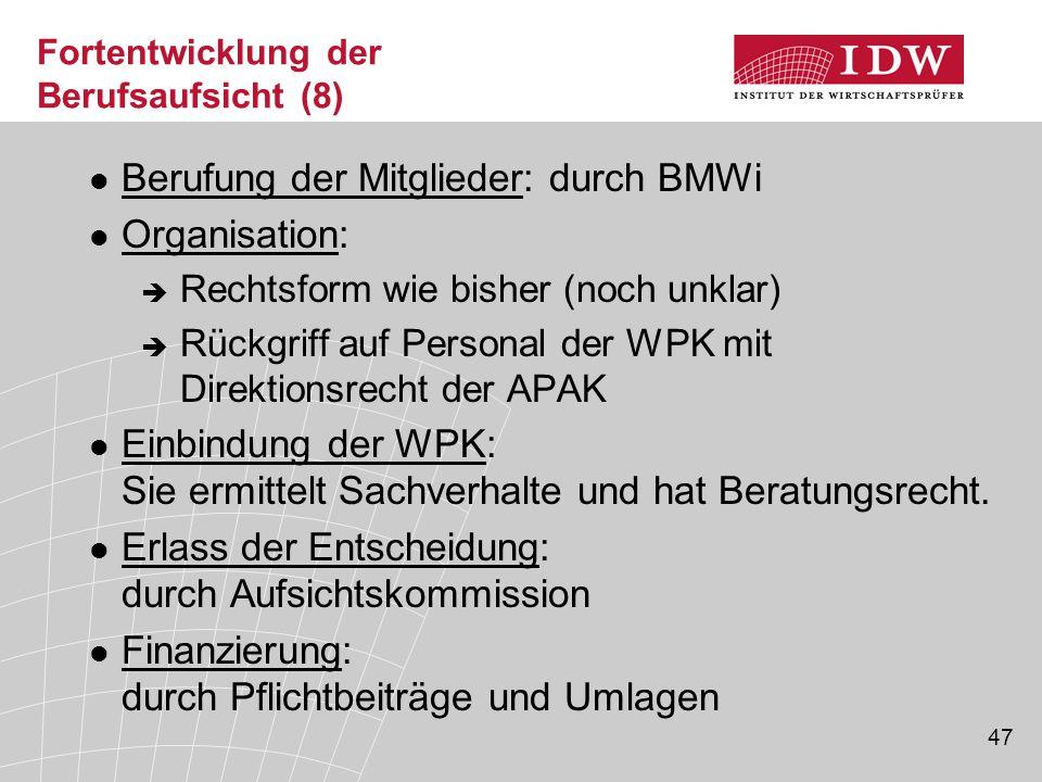 47 Fortentwicklung der Berufsaufsicht (8) Berufung der Mitglieder: durch BMWi Organisation:  Rechtsform wie bisher (noch unklar)  Rückgriff auf Personal der WPK mit Direktionsrecht der APAK Einbindung der WPK: Sie ermittelt Sachverhalte und hat Beratungsrecht.