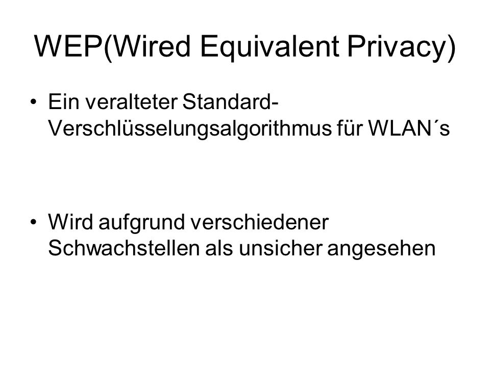 WEP(Wired Equivalent Privacy) Ein veralteter Standard- Verschlüsselungsalgorithmus für WLAN´s Wird aufgrund verschiedener Schwachstellen als unsicher angesehen