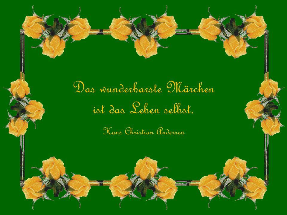 Das wunderbarste Märchen ist das Leben selbst. Hans Christian Andersen