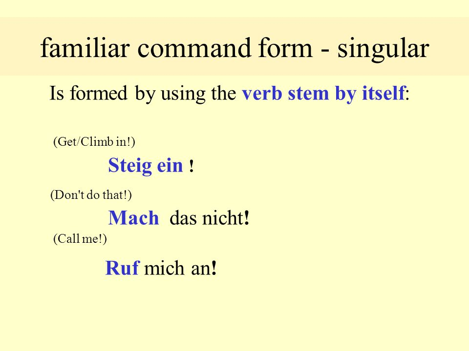 familiar command form - singular Is formed by using the verb stem by itself: (Get/Climb in!) Steig ein .