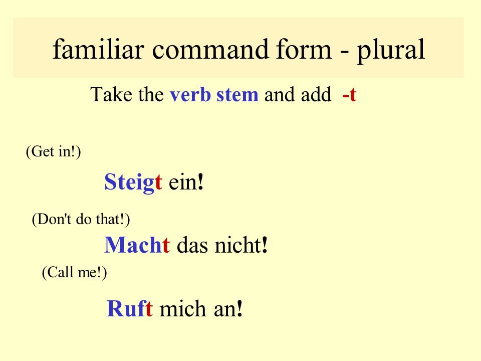 familiar command form - singular Is formed by using the verb stem by itself: (Get/Climb in!) Steig ein ! (Don't do that!) Mach das nicht! (Call me!) R