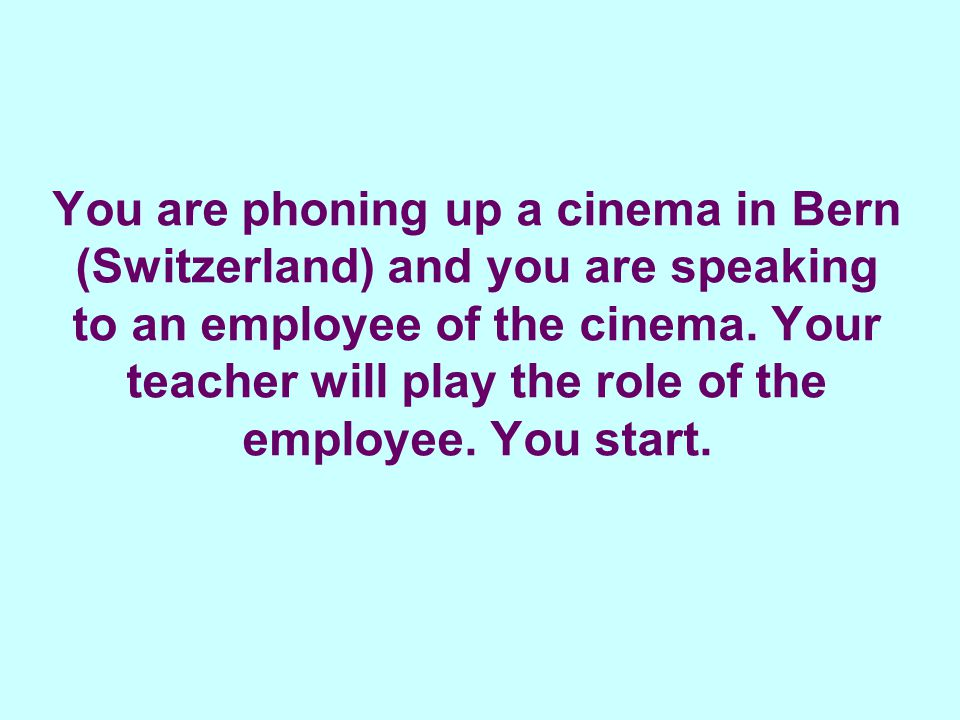 You are phoning up a cinema in Bern (Switzerland) and you are speaking to an employee of the cinema.