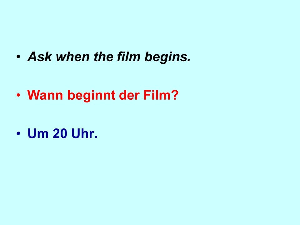 Ask when the film begins. Wann beginnt der Film Um 20 Uhr.