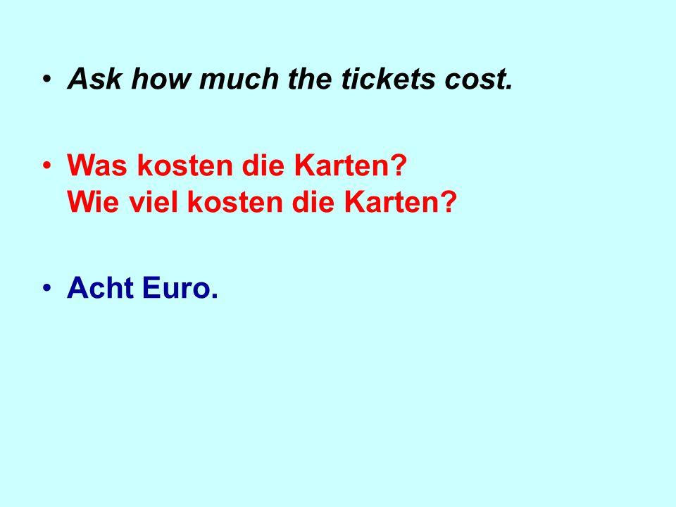 Ask how much the tickets cost. Was kosten die Karten? Wie viel kosten die Karten? Acht Euro.