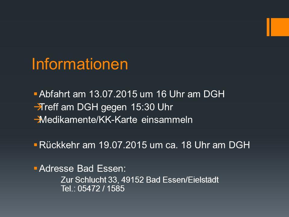 Informationen  Abfahrt am 13.07.2015 um 16 Uhr am DGH  Treff am DGH gegen 15:30 Uhr  Medikamente/KK-Karte einsammeln  Rückkehr am 19.07.2015 um ca.