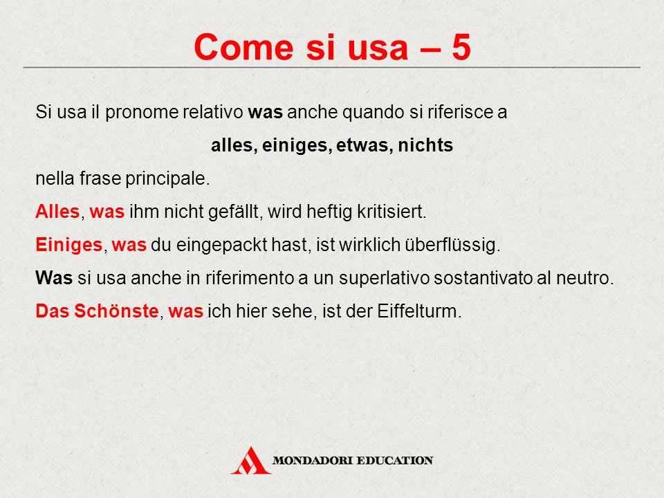 Come si usa – 5 Si usa il pronome relativo was anche quando si riferisce a alles, einiges, etwas, nichts nella frase principale. Alles, was ihm nicht