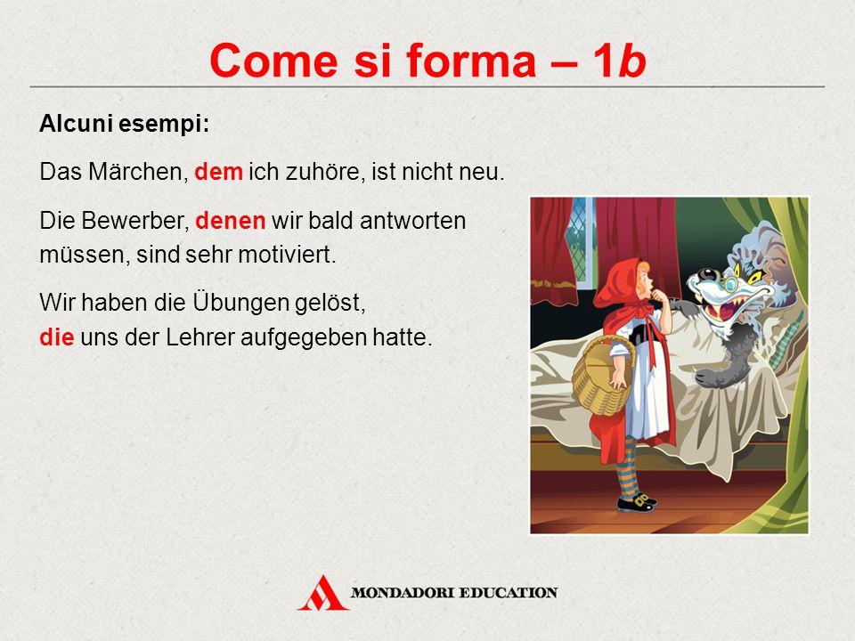 Come si forma – 1b Alcuni esempi: Das Märchen, dem ich zuhöre, ist nicht neu. Die Bewerber, denen wir bald antworten müssen, sind sehr motiviert. Wir