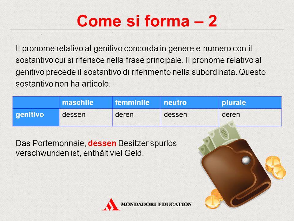 Come si forma – 2 Il pronome relativo al genitivo concorda in genere e numero con il sostantivo cui si riferisce nella frase principale. Il pronome re