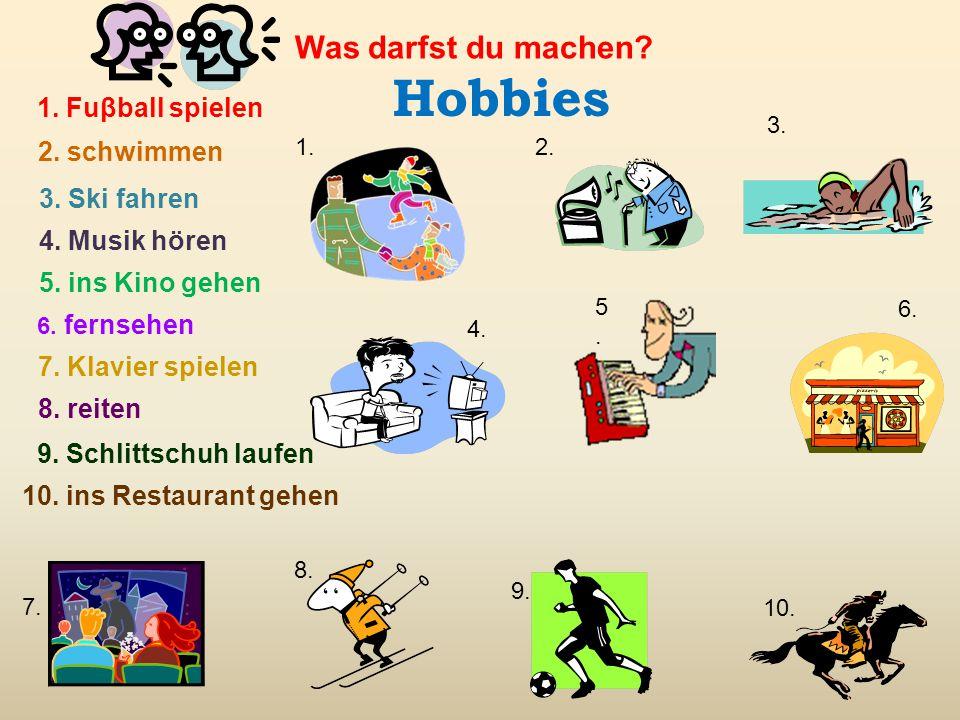 Hobbies 1. Fuβball spielen 2. schwimmen 3. Ski fahren 4. Musik hören 6. fernsehen 7. Klavier spielen 8. reiten 9. Schlittschuh laufen 10. ins Restaura