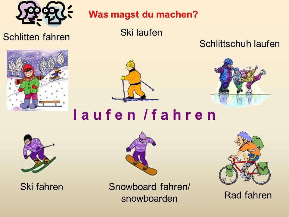 l a u f e n / f a h r e n Schlitten fahren Ski laufen Schlittschuh laufen Ski fahrenSnowboard fahren/ snowboarden Rad fahren Was magst du machen?