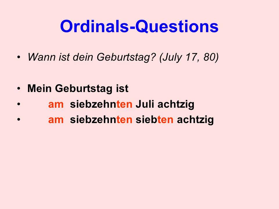 Ordinals-Questions Wann ist dein Geburtstag? (July 17, 80) Mein Geburtstag ist am siebzehnten Juli achtzig am siebzehnten siebten achtzig