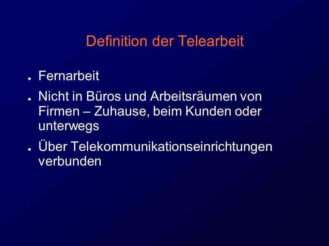 Definition der Telearbeit ● Fernarbeit ● Nicht in Büros und Arbeitsräumen von Firmen – Zuhause, beim Kunden oder unterwegs ● Über Telekommunikationseinrichtungen verbunden