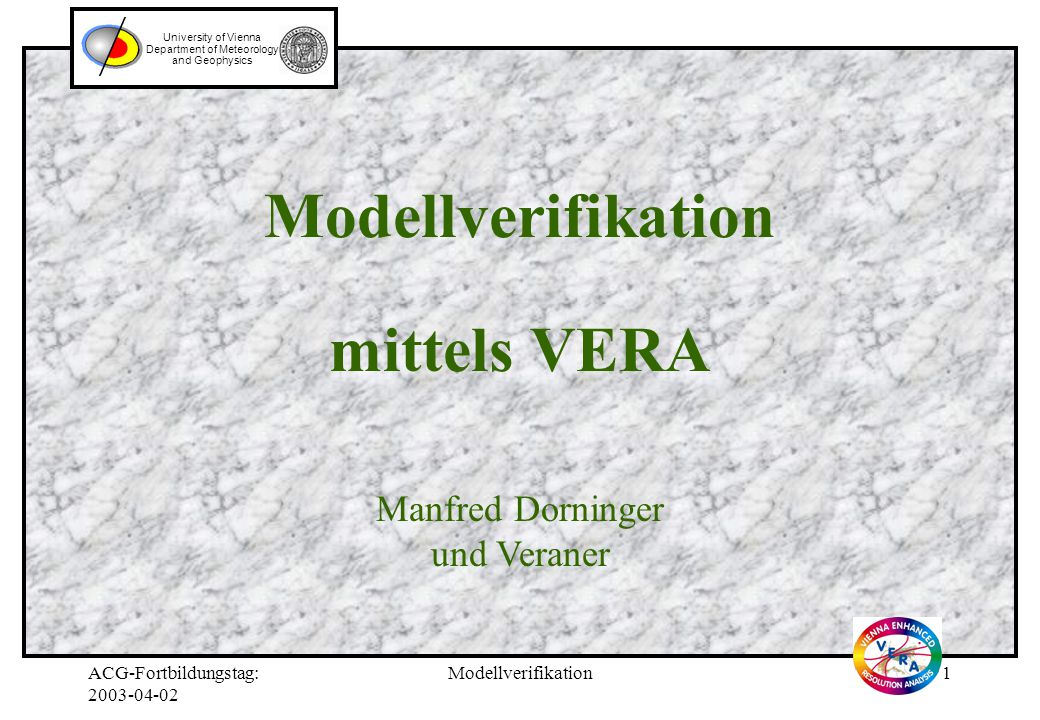ACG-Fortbildungstag: 2003-04-02 Modellverifikation1 Modellverifikation mittels VERA University of Vienna Department of Meteorology and Geophysics Manfred Dorninger und Veraner
