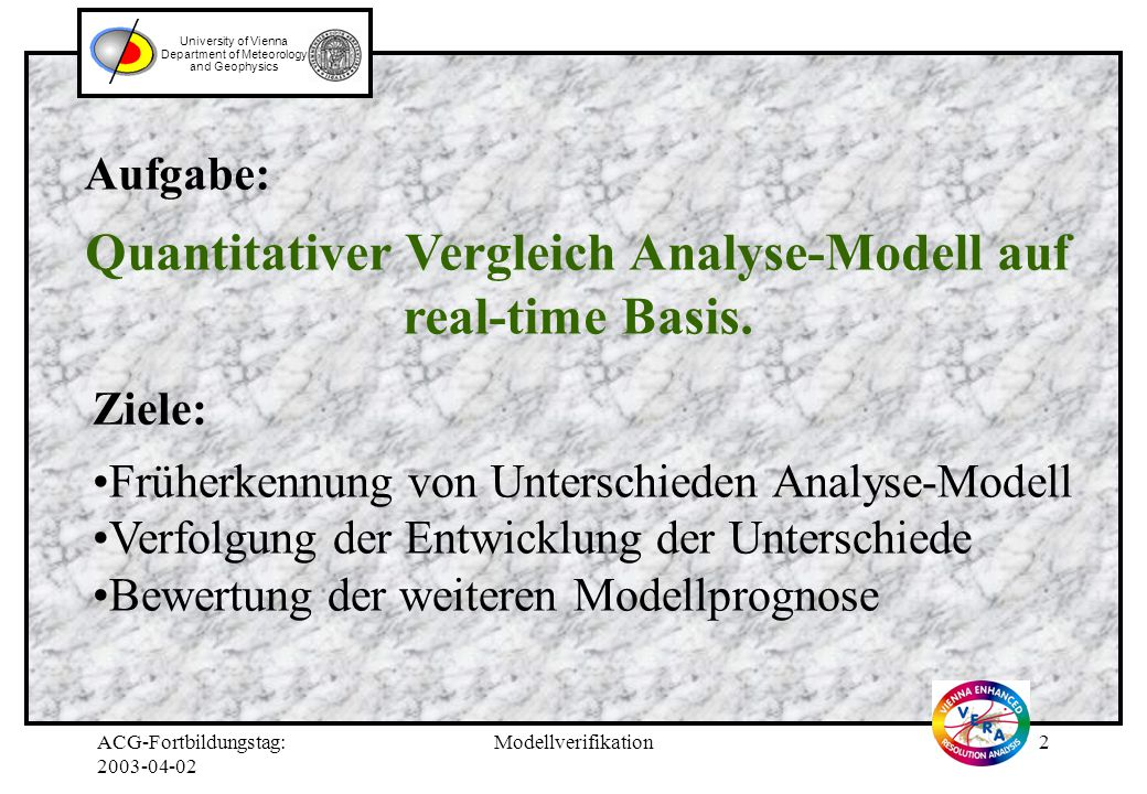ACG-Fortbildungstag: 2003-04-02 Modellverifikation2 University of Vienna Department of Meteorology and Geophysics Aufgabe: Quantitativer Vergleich Analyse-Modell auf real-time Basis.