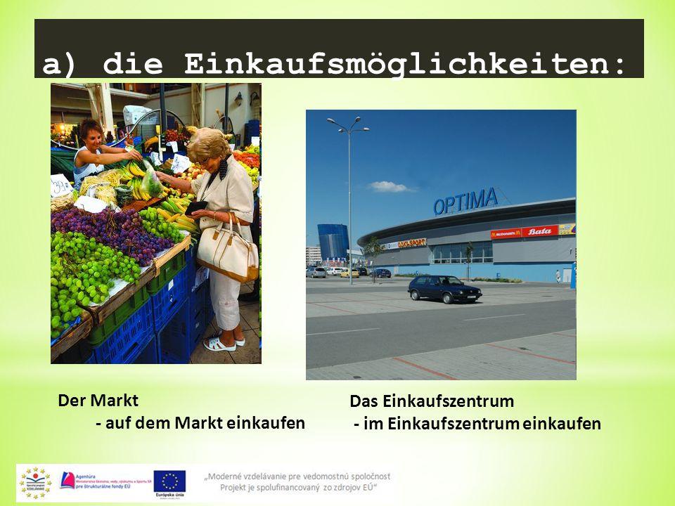 2 a) die Einkaufsmöglichkeiten: Der Markt - auf dem Markt einkaufen Das Einkaufszentrum - im Einkaufszentrum einkaufen