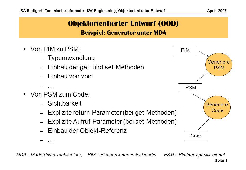 BA Stuttgart, Technische Informatik, SW-Engineering, Objektorientierter Entwurf April 2007 Seite 2 Objektorientierter Entwurf (OOD) Beispiel: Generator unter MDA PIM Die Generierung wird gesteuert durch Verwendung von Stereotypen, die der Generator auswertet
