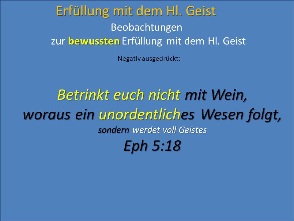 Erfüllung mit dem Hl. Geist Betrinkt euch nicht mit Wein, woraus ein unordentliches Wesen folgt, sondern werdet voll Geistes Eph 5:18 Beobachtungen be