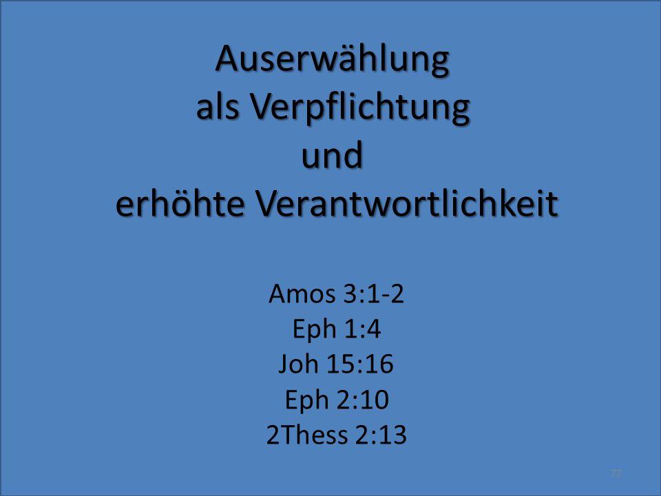 Auserwählung als Verpflichtung und erhöhte Verantwortlichkeit Amos 3:1-2 Eph 1:4 Joh 15:16 Eph 2:10 2Thess 2:13 77