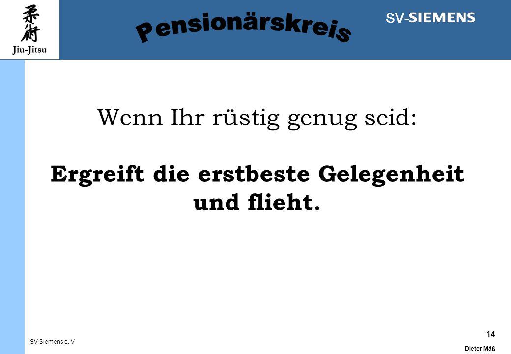 14 Dieter Mäß SV Siemens e. V SV- Wenn Ihr rüstig genug seid: Ergreift die erstbeste Gelegenheit und flieht.