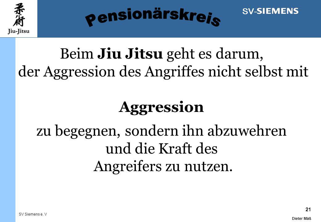 21 Dieter Mäß SV Siemens e. V SV- Beim Jiu Jitsu geht es darum, der Aggression des Angriffes nicht selbst mit Aggression zu begegnen, sondern ihn abzu
